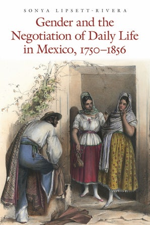 Gender and the Negotiation of Daily Life in Mexico, 1750-1856