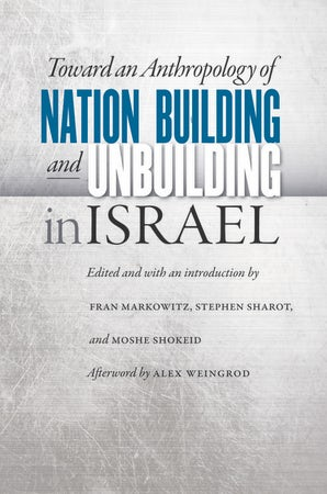 Toward an Anthropology of Nation Building and Unbuilding in Israel
