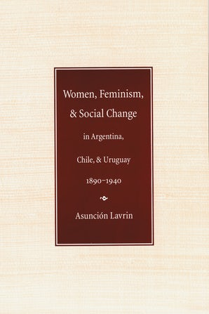 Women, Feminism and Social Change in Argentina, Chile, and Uruguay, 1890–1940