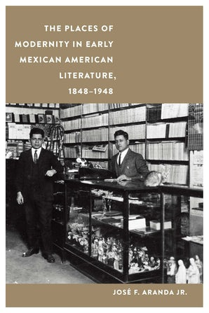 The Places of Modernity in Early Mexican American Literature, 1848–1948